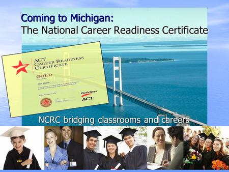 Coming to Michigan: The National Career Readiness Certificate NCRC bridging classrooms and careers.