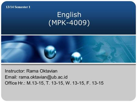 English (MPK-4009) 13/14 Semester 1 Instructor: Rama Oktavian   Office Hr.: M.13-15, T. 13-15, W. 13-15, F. 13-15.