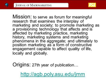 Mission: to serve as forum for meaningful research that examines the interplay of marketing and society; to promote marketing as a provisioning technology.