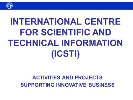 INTERNATIONAL CENTRE FOR SCIENTIFIC AND TECHNICAL INFORMATION (ICSTI) ACTIVITIES AND PROJECTS SUPPORTING INNOVATIVE BUSINESS.