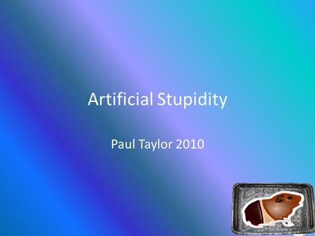 Artificial Stupidity Paul Taylor 2010. Artificial Intelligence What is it?