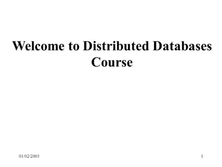 01/02/20031 Welcome to Distributed Databases Course.