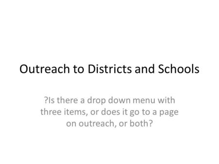 Outreach to Districts and Schools ?Is there a drop down menu with three items, or does it go to a page on outreach, or both?