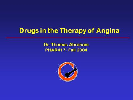 Drugs in the Therapy of Angina Dr. Thomas Abraham PHAR417: Fall 2004.