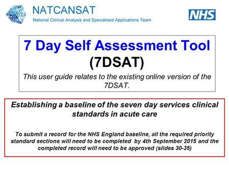 7 Day Self Assessment Tool (7DSAT) This user guide relates to the existing online version of the 7DSAT. Establishing a baseline of the seven day services.
