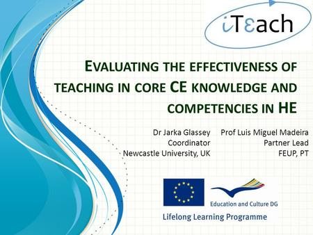 E VALUATING THE EFFECTIVENESS OF TEACHING IN CORE CE KNOWLEDGE AND COMPETENCIES IN HE Dr Jarka Glassey Coordinator Newcastle University, UK Prof Luis Miguel.