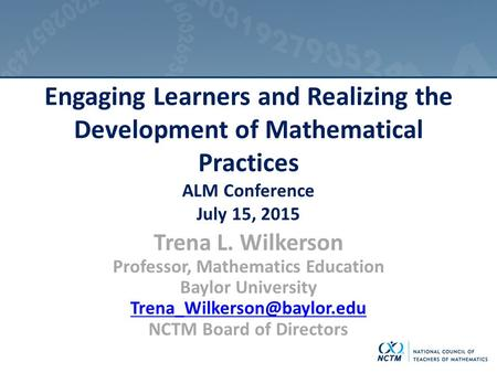 Engaging Learners and Realizing the Development of Mathematical Practices ALM Conference July 15, 2015 Trena L. Wilkerson Professor, Mathematics Education.