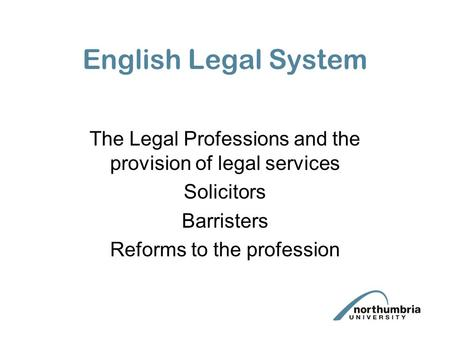 English Legal System The Legal Professions and the provision of legal services Solicitors Barristers Reforms to the profession.