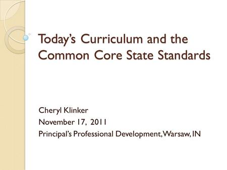 Today's Curriculum and the Common Core State Standards Cheryl Klinker November 17, 2011 Principal's Professional Development, Warsaw, IN.