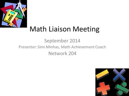 Math Liaison Meeting September 2014 Presenter: Simi Minhas, Math Achievement Coach Network 204.