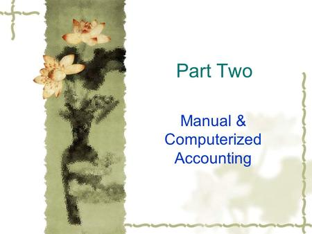 Part Two Manual & Computerized Accounting. 2.1 What Are Differences Between Manual & Computerized Accounting? Manual accounting requires that all journal.