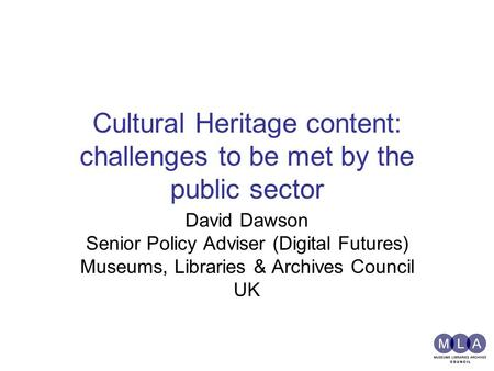 Cultural Heritage content: challenges to be met by the public sector David Dawson Senior Policy Adviser (Digital Futures) Museums, Libraries & Archives.