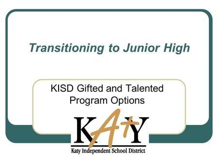 Transitioning to Junior High KISD Gifted and Talented Program Options.