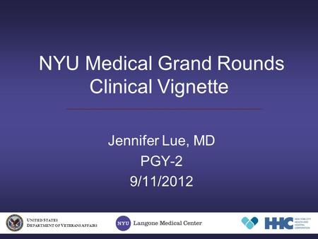 NYU Medical Grand Rounds Clinical Vignette Jennifer Lue, MD PGY-2 9/11/2012 U NITED S TATES D EPARTMENT OF V ETERANS A FFAIRS.