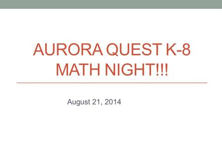 AURORA QUEST K-8 MATH NIGHT!!! August 21, 2014. Aurora Quest K-8 Math Night Outcomes Provide parents with the philosophy behind the ways in which we teach.