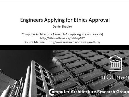 Engineers Applying for Ethics Approval Daniel Shapiro Computer Architecture Research Group (carg.site.uottawa.ca)  Source.
