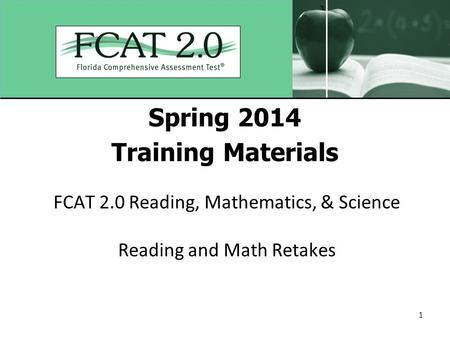 1 Spring 2014 Training Materials FCAT 2.0 Reading, Mathematics, & Science Reading and Math Retakes.