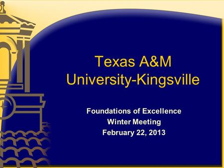 Texas A&M University-Kingsville Foundations of Excellence Winter Meeting February 22, 2013.