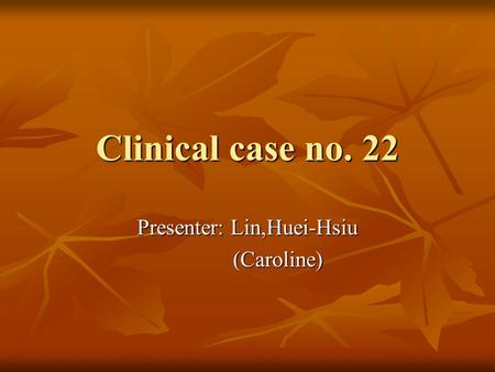 Clinical case no. 22 Presenter: Lin,Huei-Hsiu (Caroline) (Caroline)