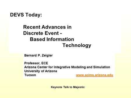 DEVS Today: Recent Advances in Discrete Event - Based Information Technology Bernard P. Zeigler Professor, ECE Arizona Center for Integrative Modeling.