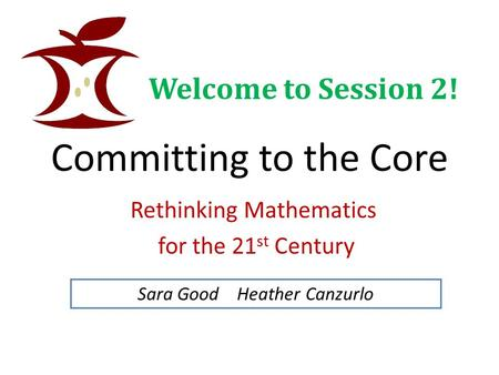 Committing to the Core Rethinking Mathematics for the 21 st Century Sara Good Heather Canzurlo Welcome to Session 2!