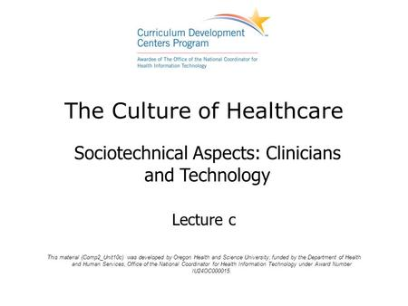 The Culture of Healthcare Sociotechnical Aspects: Clinicians and Technology Lecture c This material (Comp2_Unit10c) was developed by Oregon Health and.