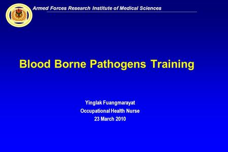 Armed Forces Research Institute of Medical Sciences 1 Blood Borne Pathogens Training Yinglak Fuangmarayat Occupational Health Nurse 23 March 2010.