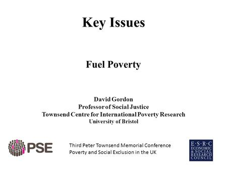 Key Issues Fuel Poverty David Gordon Professor of Social Justice Townsend Centre for International Poverty Research University of Bristol Third Peter Townsend.