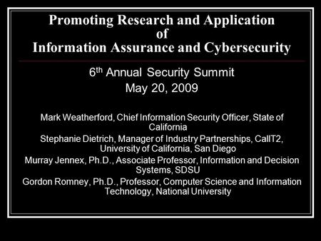Promoting Research and Application of Information Assurance and Cybersecurity 6 th Annual Security Summit May 20, 2009 Mark Weatherford, Chief Information.