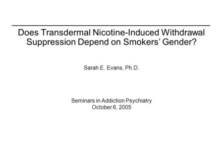 Does Transdermal Nicotine-Induced Withdrawal Suppression Depend on Smokers' Gender? Sarah E. Evans, Ph.D. Seminars in Addiction Psychiatry October 6, 2005.