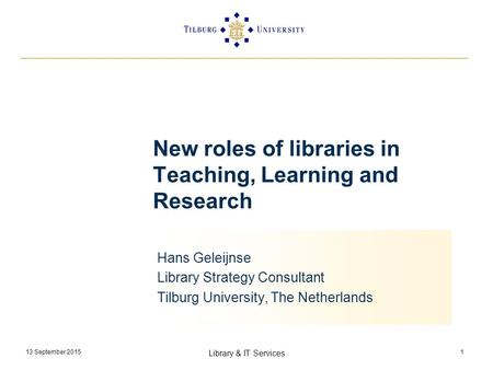 13 September 2015 Library & IT Services 1 New roles of libraries in Teaching, Learning and Research Hans Geleijnse Library Strategy Consultant Tilburg.