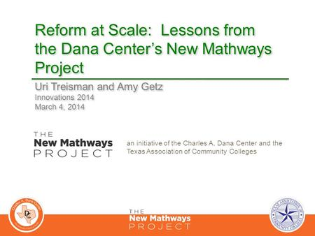Reform at Scale: Lessons from the Dana Center's New Mathways Project Uri Treisman and Amy Getz Innovations 2014 March 4, 2014 Uri Treisman and Amy Getz.