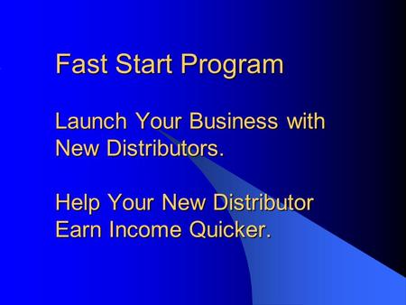 Fast Start Program Launch Your Business with New Distributors. Help Your New Distributor Earn Income Quicker.
