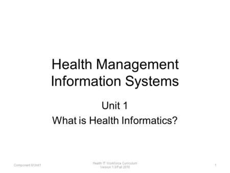 Health Management Information Systems Unit 1 What is Health Informatics? Component 6/Unit11 Health IT Workforce Curriculum Version 1.0/Fall 2010.