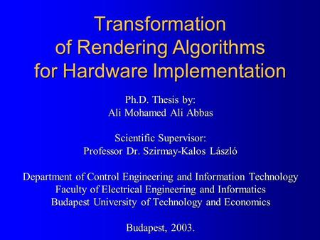 Transformation of Rendering Algorithms for Hardware Implementation Ph.D. Thesis by: Ali Mohamed Ali Abbas Scientific Supervisor: Professor Dr. Szirmay-Kalos.