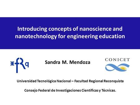 Introducing concepts of nanoscience and nanotechnology for engineering education Sandra M. Mendoza Universidad Tecnológica Nacional – Facultad Regional.