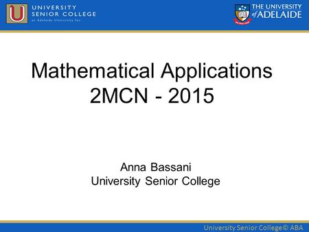 University Senior College© ABA Mathematical Applications 2MCN - 2015 Anna Bassani University Senior College.