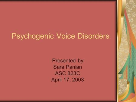 Psychogenic Voice Disorders Presented by Sara Panian ASC 823C April 17, 2003.