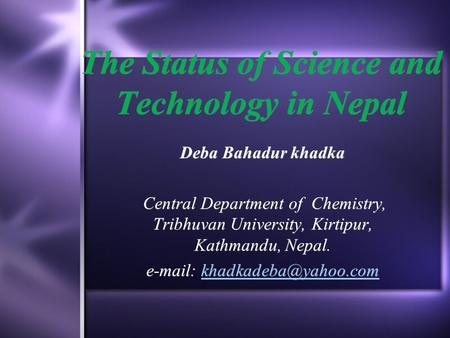 The Status of Science and Technology in Nepal Deba Bahadur khadka Central Department of Chemistry, Tribhuvan University, Kirtipur, Kathmandu, Nepal. e-mail: