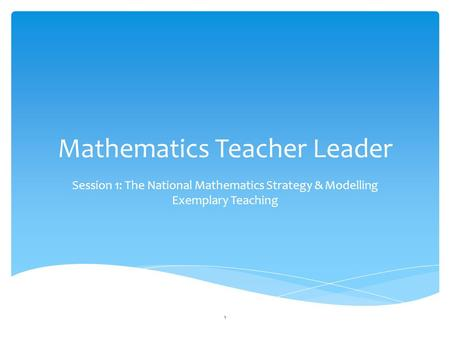 Mathematics Teacher Leader Session 1: The National Mathematics Strategy & Modelling Exemplary Teaching 1.