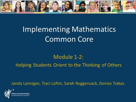 Implementing Mathematics Common Core Module 1-2: Helping Students Orient to the Thinking of Others Janda Lannigan, Traci Loftin, Sarah Roggensack, Denise.