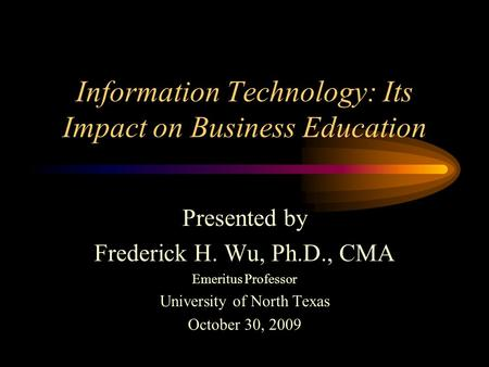Information Technology: Its Impact on Business Education Presented by Frederick H. Wu, Ph.D., CMA Emeritus Professor University of North Texas October.