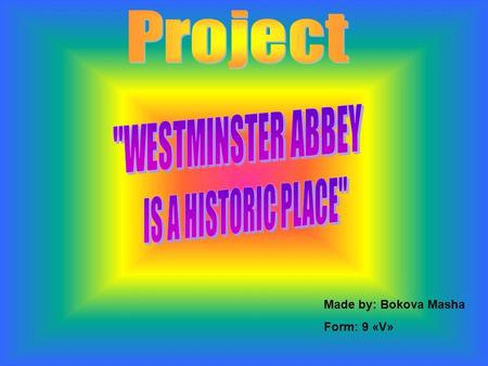 Made by: Bokova Masha Form: 9 «V». The Westminster Abbey, located near the Houses of Parliament, is more a historical site than a religious site. Every.