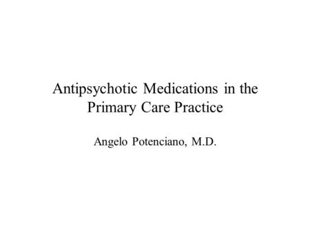 Antipsychotic Medications in the Primary Care Practice Angelo Potenciano, M.D.