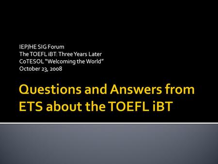 "IEP/HE SIG Forum The TOEFL iBT: Three Years Later CoTESOL ""Welcoming the World"" October 23, 2008."