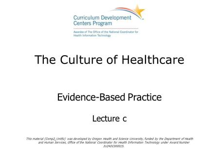 The Culture of Healthcare Evidence-Based Practice Lecture c This material (Comp2_Unit5c) was developed by Oregon Health and Science University, funded.