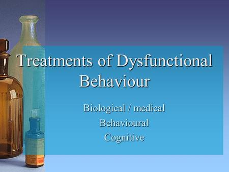 Treatments of Dysfunctional Behaviour Biological / medical BehaviouralCognitive.