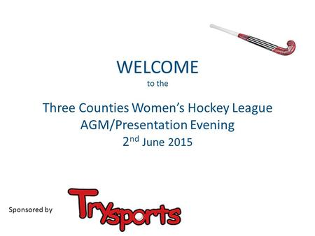WELCOME to the Three Counties Women's Hockey League AGM/Presentation Evening 2 nd June 2015 Sponsored by.