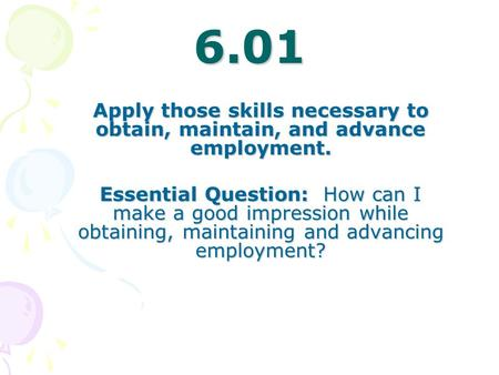 6.01 Apply those skills necessary to obtain, maintain, and advance employment. Essential Question: How can I make a good impression while obtaining, maintaining.