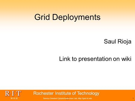 18:15:32Service Oriented Cyberinfrastructure Lab,  Grid Deployments Saul Rioja Link to presentation on wiki.